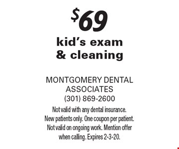 $69 kid's exam & cleaning. Not valid with any dental insurance. New patients only. One coupon per patient. Not valid on ongoing work. Mention offer when calling. Expires 2-3-20.
