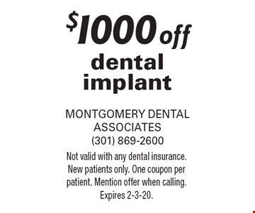 $1000 off dental implant. Not valid with any dental insurance. New patients only. One coupon per patient. Mention offer when calling. Expires 2-3-20.