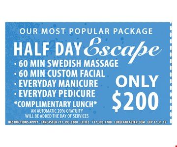 Half day escape only $200. 60 min. Swedish massage. 60 min. custom facial. Everyday manicure. Everyday pedicure. Complimentary lunch. An automatic 20% gratuity will be added the day of services. Restrictions apply. Exp. 12/31/19