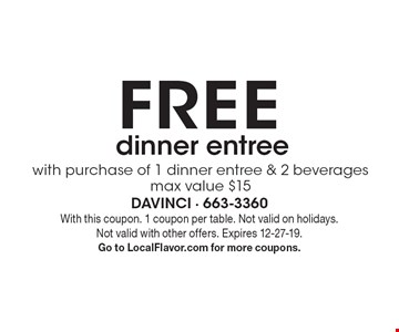 FREE with purchase of 1 dinner entree & 2 beverages max value $15 dinner entree. With this coupon. 1 coupon per table. Not valid on holidays. Not valid with other offers. Expires 12-27-19. Go to LocalFlavor.com for more coupons.