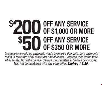$200 off any service of $1,000 or more. $50 off any service of $350 or more. Coupons only valid on payments made by invoice due date. Late payments result in forfeiture of all discounts and coupons. Coupons valid at the time of estimate. Not valid on PHC Service, prior written estimates or invoices. May not be combined with any other offer. Expires 1.3.20.