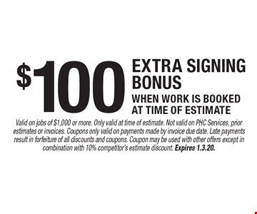 $100 extra signing bonus when work is booked at time of estimate. Valid on jobs of $1,000 or more. Only valid at time of estimate. Not valid on PHC Services, prior estimates or invoices. Coupons only valid on payments made by invoice due date. Late payments result in forfeiture of all discounts and coupons. Coupon may be used with other offers except in combination with 10% competitor's estimate discount. Expires 1.3.20.