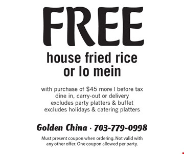 Free house fried rice or lo mein with purchase of $45 more. Before tax. Dine in, carry-out or delivery. Excludes party platters & buffet. Excludes holidays & catering platters. Must present coupon when ordering. Not valid with any other offer. One coupon allowed per party.