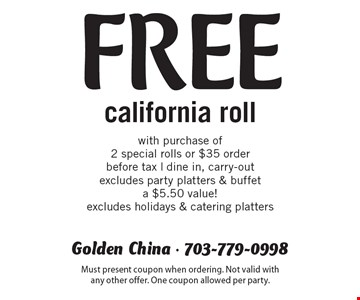 Free California roll with purchase of 2 special rolls or $35 order. Before tax. Dine in, carry-out excludes party platters & buffet. A $5.50 value! Excludes holidays & catering platters. Must present coupon when ordering. Not valid with any other offer. One coupon allowed per party.