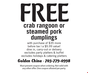 Free crab rangoon or steamed pork dumplings with purchase of $35 more. Before tax. A $5.99 value! Dine in, carry-out or delivery. Excludes party platters & buffet. Excludes holidays & catering platters. Must present coupon when ordering. Not valid with any other offer. One coupon allowed per party.