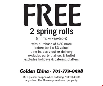 Free 2 spring rolls (shrimp or vegetable) with purchase of $20 more. Before tax. A $3 value! Dine in, carry-out or delivery. Excludes party platters & buffet. Excludes holidays & catering platters. Must present coupon when ordering. Not valid with any other offer. One coupon allowed per party.