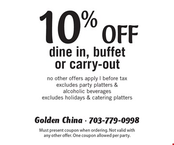 10% off dine in, buffet or carry-out. No other offers apply. Before tax. Excludes party platters & alcoholic beverages. Excludes holidays & catering platters. Must present coupon when ordering. Not valid with any other offer. One coupon allowed per party.
