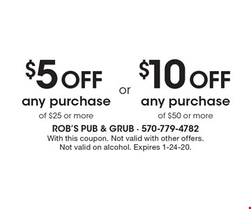 $5 Off any purchase of $25 or more. or $10 Off any purchase of $50 or more. With this coupon. Not valid with other offers.Not valid on alcohol. Expires 1-24-20.