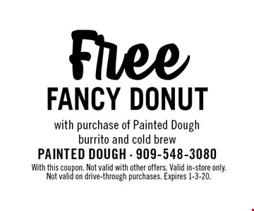 Free fancy donut with purchase of Painted Dough burrito and cold brew. With this coupon. Not valid with other offers. Valid in-store only. Not valid on drive-through purchases. Expires 1-3-20.