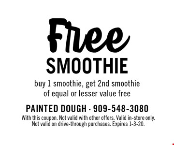 Free SMOOTHIE. Buy 1 smoothie, get 2nd smoothie of equal or lesser value free . With this coupon. Not valid with other offers. Valid in-store only. Not valid on drive-through purchases. Expires 1-3-20.