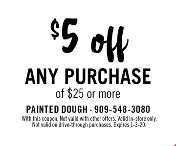 $5 off any purchase of $25 or more. With this coupon. Not valid with other offers. Valid in-store only. Not valid on drive-through purchases. Expires 1-3-20.