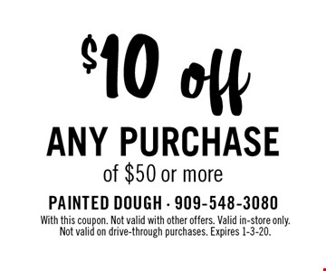 $10 off any purchase of $50 or more. With this coupon. Not valid with other offers. Valid in-store only. Not valid on drive-through purchases. Expires 1-3-20.