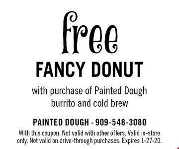 free Fancy DONUT with purchase of Painted Dough burrito and cold brew. With this coupon. Not valid with other offers. Valid in-store only. Not valid on drive-through purchases. Expires 1-27-20.