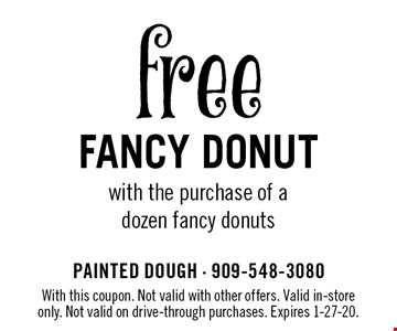free Fancy DONUT with the purchase of a dozen fancy donuts. With this coupon. Not valid with other offers. Valid in-store only. Not valid on drive-through purchases. Expires 1-27-20.