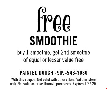 free Smoothie buy 1 smoothie, get 2nd smoothie of equal or lesser value free . With this coupon. Not valid with other offers. Valid in-store only. Not valid on drive-through purchases. Expires 1-27-20.