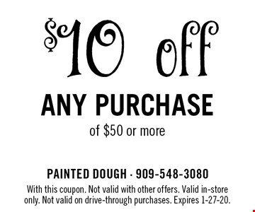 $10 off any purchase of $50 or more. With this coupon. Not valid with other offers. Valid in-store only. Not valid on drive-through purchases. Expires 1-27-20.