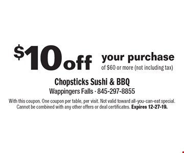 $10off your purchase of $60 or more (not including tax). With this coupon. One coupon per table, per visit. Not valid toward all-you-can-eat special. Cannot be combined with any other offers or deal certificates. Expires 12-27-19.