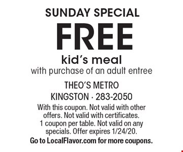 SUNDAY SPECIAL. Free kid's meal with purchase of an adult entree. With this coupon. Not valid with other offers. Not valid with certificates. 1 coupon per table. Not valid on any specials. Offer expires 1/24/20. Go to LocalFlavor.com for more coupons.