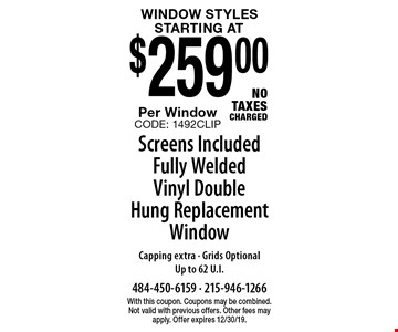 Window Styles! Starting at $259.00 Per Window. Screens Included. Fully Welded Vinyl Double Hung Replacement Window. Capping extra - Grids Optional. Up to 62 U.I. No Taxes Charged. With this coupon. Coupons may be combined. Not valid with previous offers. Other fees may apply. Offer expires 12/30/19. CODE: 1492CLIP