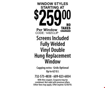 Window Styles starting at $259.00 Per Window Screens Included Fully Welded Vinyl Double Hung Replacement Window Capping extra - Grids OptionalUp to 62 U.I.NO TAXES CHARGED. With this coupon. Coupons may be combined. Not valid with previous offers. Other fees may apply. Offer expires 12/30/19.CODE: 1492CLIP
