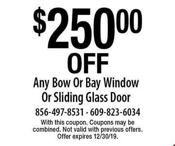 $250.00 Off Any Bow Or Bay Window Or Sliding Glass Door. With this coupon. Coupons may be combined. Not valid with previous offers. Offer expires 12/30/19.
