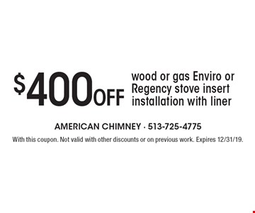 $400 Off wood or gas Enviro or Regency stove insert installation with liner. With this coupon. Not valid with other discounts or on previous work. Expires 12/31/19.