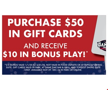 Purchase $50 in Gift cards and receive $10 in Bonus play!* *$10 Bonus. Valid 1/1/20 to 3/31/20. Not valid in food outlets or at topgolf swing suite. Gift cards valid in park, at game time bar & grill, and topgolf swing suite only. Available Nov 29- 12/24/19 in Park or Online.