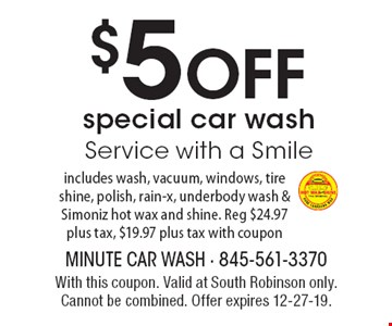 $5 OFF special car wash. Service with a Smile. Includes wash, vacuum, windows, tire shine, polish, rain-x, under body wash & Simoniz hot wax and shine. Reg $24.97 plus tax, $19.97 plus tax with coupon. With this coupon. Valid at South Robinson only. Cannot be combined. Offer expires 12-27-19.