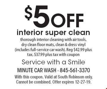 $5 OFF interior super clean thorough interior cleaning with air tools, dry clean floor mats, clean & dress vinyl (includes full-service car wash). Reg $42.99 plus tax, $37.99 plus tax with coupon. Service with a Smile. With this coupon. Valid at South Robinson only. Cannot be combined. Offer expires 12-27-19.