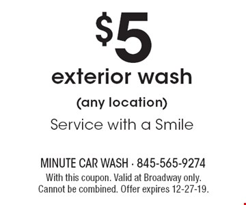 $5 exterior wash (any location). Service with a Smile. With this coupon. Valid at Broadway only. Cannot be combined. Offer expires 12-27-19.