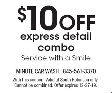 $10 OFF express detail combo. Service with a Smile. With this coupon. Valid at South Robinson only. Cannot be combined. Offer expires 12-27-19.