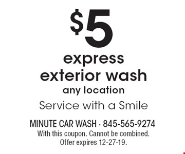 $5 express exterior wash any location. Service with a Smile. With this coupon. Cannot be combined. Offer expires 12-27-19.