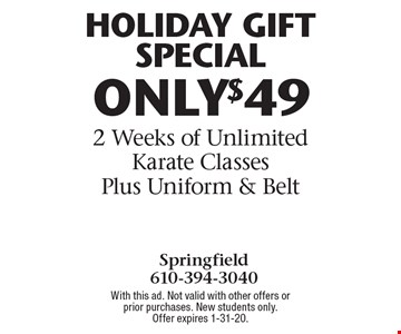 HOLIDAY GIFT SPECIAL ONLY $49 2 Weeks of Unlimited Karate Classes Plus Uniform & Belt. With this ad. Not valid with other offers or prior purchases. New students only. Offer expires 1-31-20.