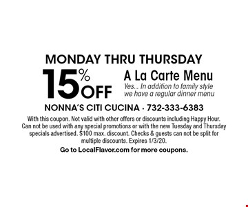 Monday thru Thursday 15% Off A La Carte Menu Yes... In addition to family style we have a regular dinner menu. With this coupon. Not valid with other offers or discounts including Happy Hour.Can not be used with any special promotions or with the new Tuesday and Thursday specials advertised. $100 max. discount. Checks & guests can not be split formultiple discounts. Expires 1/3/20.Go to LocalFlavor.com for more coupons.