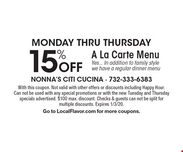 Monday thru Thursday. 15% Off A La Carte Menu. Yes... In addition to family style we have a regular dinner menu. With this coupon. Not valid with other offers or discounts including Happy Hour.Can not be used with any special promotions or with the new Tuesday and Thursday specials advertised. $100 max. discount. Checks & guests can not be split for multiple discounts. Expires 1/3/20. Go to LocalFlavor.com for more coupons.