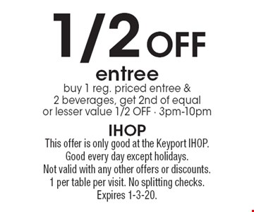 1/2 Off entree. Buy 1 reg. priced entree & 2 beverages, get 2nd of equal or lesser value 1/2 OFF, 3pm-10pm. This offer is only good at the Keyport IHOP. Good every day except holidays.Not valid with any other offers or discounts. 1 per table per visit. No splitting checks. Expires 1-3-20.