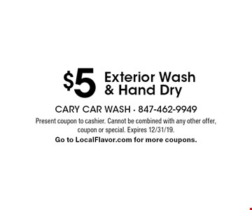 $5 Exterior Wash & Hand Dry. Present coupon to cashier. Cannot be combined with any other offer, coupon or special. Expires 12/31/19. Go to LocalFlavor.com for more coupons.