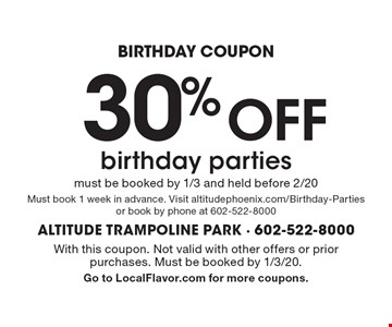 BIRTHDAY COUPON 30% OFF birthday parties must be booked by 1/3 and held before 2/20 Must book 1 week in advance. Visit altitudephoenix.com/Birthday-Parties or book by phone at 602-522-8000. With this coupon. Not valid with other offers or prior purchases. Must be booked by 1/3/20. Go to LocalFlavor.com for more coupons.
