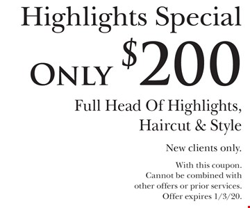 Only $200 Highlights Special. Full Head Of Highlights, Haircut & Style. New clients only. With this coupon. Cannot be combined with other offers or prior services. Offer expires 1/3/20.