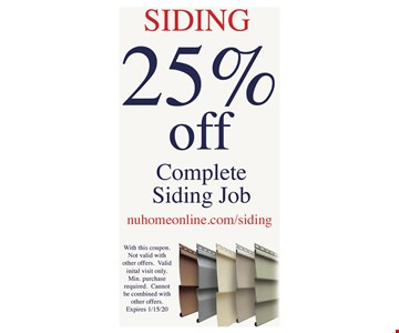 25% off complete siding job Minimum purchase required. With this coupon. Not valid with other offers. Valid inital visit only. Min. Purchase required. Cannot be combined with other offers. Expires01/15/20