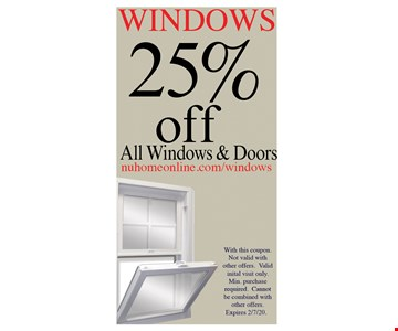 25% OFF All Windows& Doors With this coupon. Not valid with other offers. Valid initial visit only. Min. purchase required. Cannot be combined with other offers.
