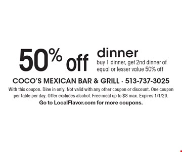 50% off dinner. Buy 1 dinner, get 2nd dinner of equal or lesser value 50% off. With this coupon. Dine in only. Not valid with any other coupon or discount. One coupon per table per day. Offer excludes alcohol. Free meal up to $8 max. Expires 1/1/20. Go to LocalFlavor.com for more coupons.