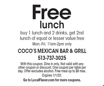 Free lunch. Buy 1 lunch and 2 drinks, get 2nd lunch of equal or lesser value free. Mon.-Fri. 11am-2pm only. With this coupon. Dine in only. Not valid with any other coupon or discount. One coupon per table per day. Offer excludes alcohol. Free meal up to $8 max. Expires 1/1/20. Go to LocalFlavor.com for more coupons.