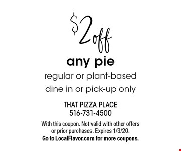 $2 off any pie. Regular or plant-based. Dine in or pick-up only. With this coupon. Not valid with other offers or prior purchases. Expires 1/3/20.Go to LocalFlavor.com for more coupons.