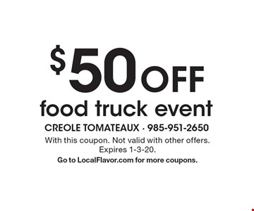 $50off food truck event. With this coupon. Not valid with other offers. Expires 1-3-20. Go to LocalFlavor.com for more coupons.
