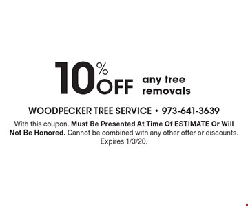 10% Off any tree removals. With this coupon. Must Be Presented At Time Of ESTIMATE Or Will Not Be Honored. Cannot be combined with any other offer or discounts. Expires 1/3/20.