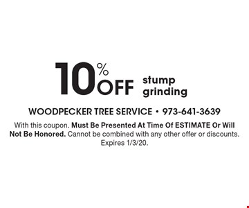 10% Off stump grinding. With this coupon. Must Be Presented At Time Of ESTIMATE Or Will Not Be Honored. Cannot be combined with any other offer or discounts. Expires 1/3/20.