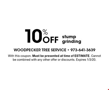 10% Off stump grinding. With this coupon. Must be presented at time of ESTIMATE. Cannot be combined with any other offer or discounts. Expires 1/3/20.