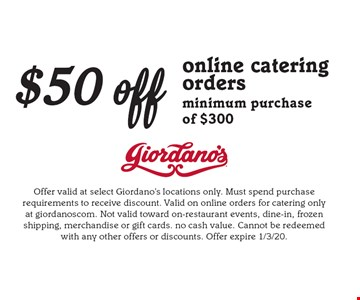 $50 off online catering orders minimum purchase of $300. Offer valid at select Giordano's locations only. Must spend purchase requirements to receive discount. Valid on online orders for catering only at giordanoscom. Not valid toward on-restaurant events, dine-in, frozen shipping, merchandise or gift cards. no cash value. Cannot be redeemed with any other offers or discounts. Offer expire 1/3/20.