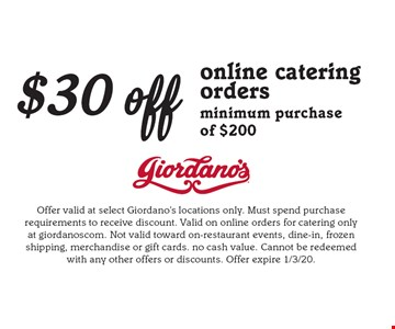 $30 off online catering orders minimum purchase of $200. Offer valid at select Giordano's locations only. Must spend purchase requirements to receive discount. Valid on online orders for catering only at giordanoscom. Not valid toward on-restaurant events, dine-in, frozen shipping, merchandise or gift cards. no cash value. Cannot be redeemed with any other offers or discounts. Offer expire 1/3/20.